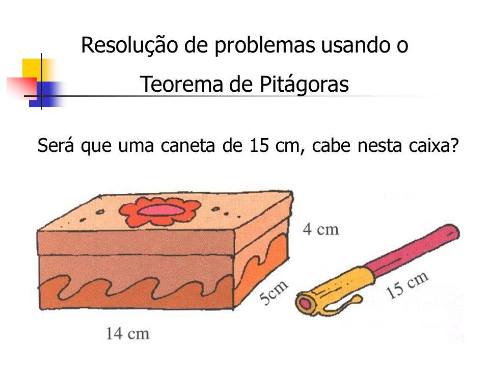 Resolução de problemas usando o Teorema de Pitágoras Será que uma caneta de 15 cm, cabe nesta caixa?