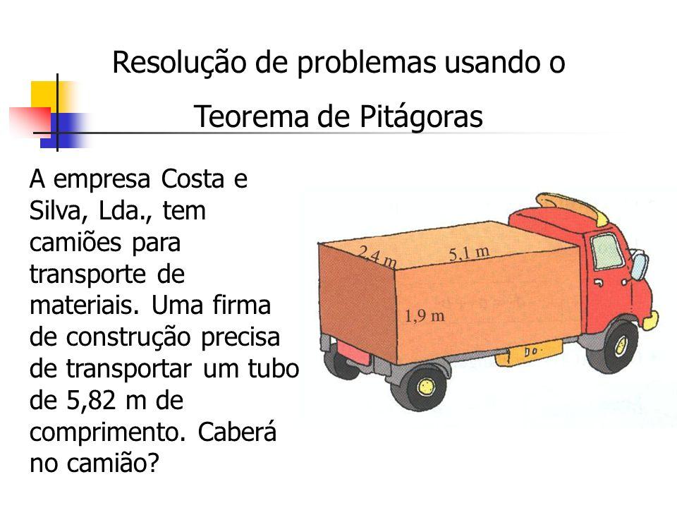 Resolução de problemas usando o Teorema de Pitágoras A empresa Costa e Silva, Lda., tem camiões para transporte de materiais. Uma firma de construção