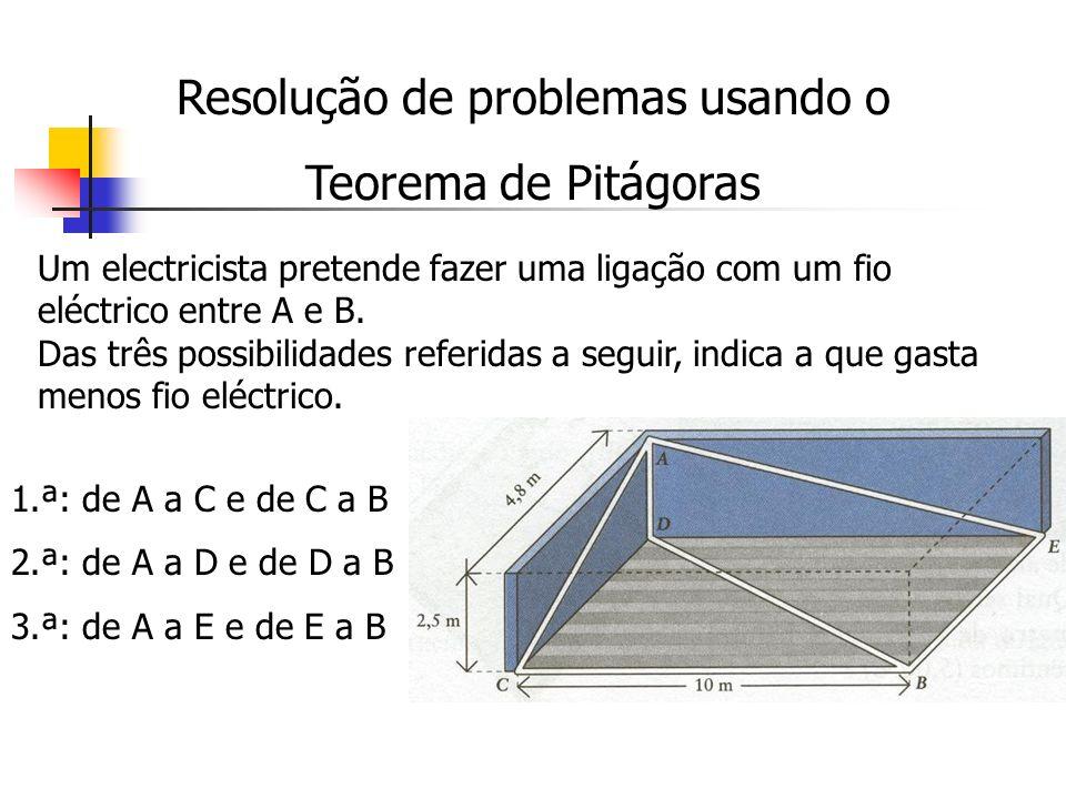 Resolução de problemas usando o Teorema de Pitágoras Um electricista pretende fazer uma ligação com um fio eléctrico entre A e B. Das três possibilida