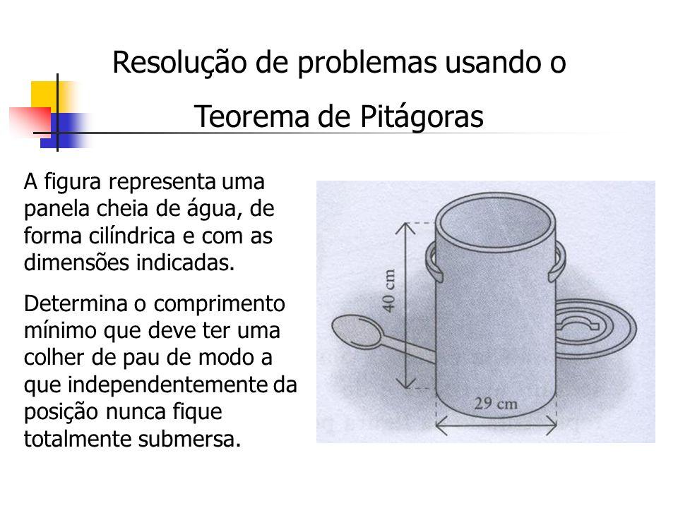 Resolução de problemas usando o Teorema de Pitágoras A figura representa uma panela cheia de água, de forma cilíndrica e com as dimensões indicadas. D