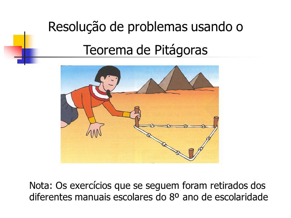 Resolução de problemas usando o Teorema de Pitágoras Nota: Os exercícios que se seguem foram retirados dos diferentes manuais escolares do 8º ano de e