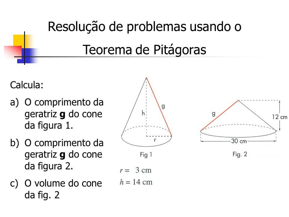 Resolução de problemas usando o Teorema de Pitágoras Calcula: a)O comprimento da geratriz g do cone da figura 1. b)O comprimento da geratriz g do cone