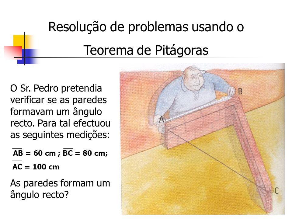 Resolução de problemas usando o Teorema de Pitágoras O Sr. Pedro pretendia verificar se as paredes formavam um ângulo recto. Para tal efectuou as segu