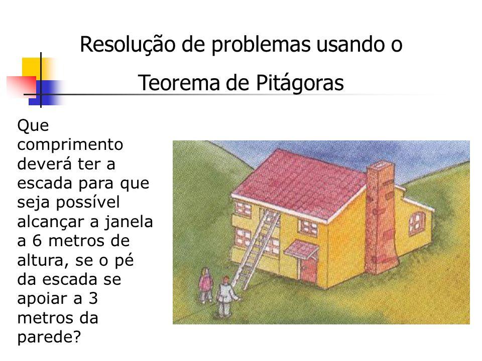Resolução de problemas usando o Teorema de Pitágoras Que comprimento deverá ter a escada para que seja possível alcançar a janela a 6 metros de altura