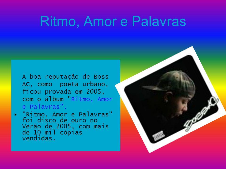 Ritmo, Amor e Palavras A boa reputação de Boss AC, como poeta urbano, ficou provada em 2005, com o álbum