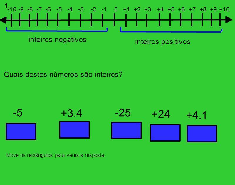 Não Sim Não Sim -5 +24 +4.1 -25 +3.4 -10 -9 -8 -7 -6 -5 -4 -3 -2 -1 0 +1 +2 +3 +4 +5 +6 +7 +8 +9 +10 inteiros negativos inteiros positivos Move os rectângulos para veres a resposta.
