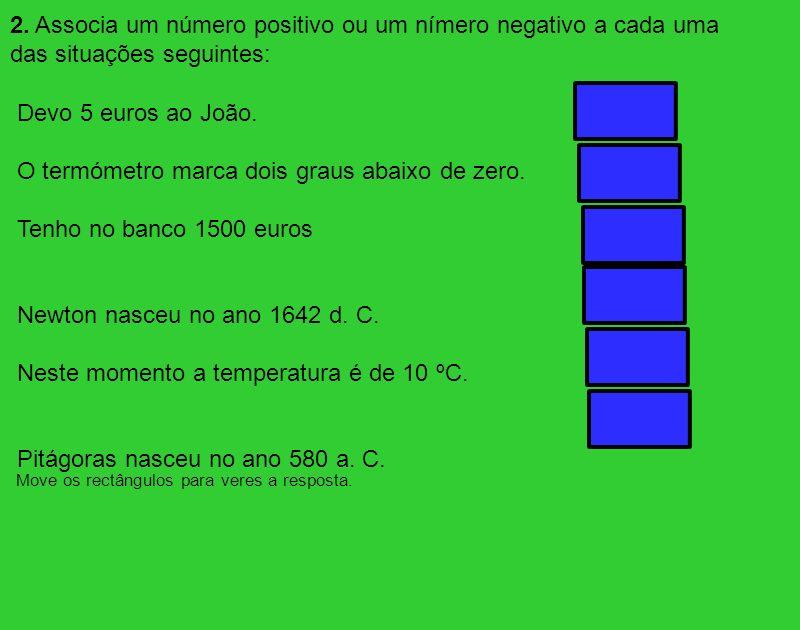 2. Associa um número positivo ou um nímero negativo a cada uma das situações seguintes: Devo 5 euros ao João. O termómetro marca dois graus abaixo de
