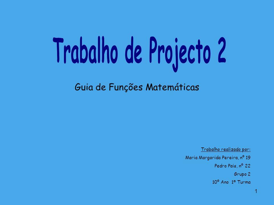 1 Guia de Funções Matemáticas Trabalho realizado por: Maria Margarida Pereira, nº 19 Pedro Pais, nº 22 Grupo 2 10º Ano 1ª Turma