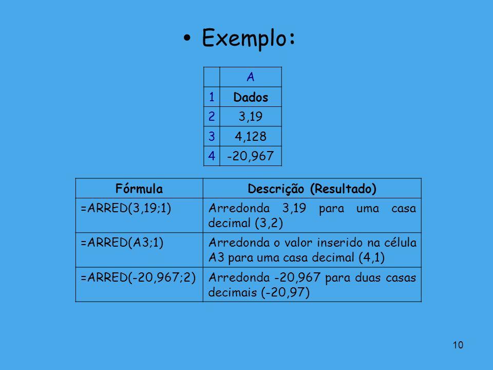 10 Exemplo: A 1Dados 23,19 34,128 4-20,967 FórmulaDescrição (Resultado) =ARRED(3,19;1)Arredonda 3,19 para uma casa decimal (3,2) =ARRED(A3;1)Arredonda