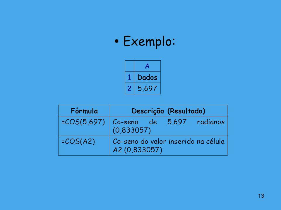 13 Exemplo: A 1Dados 25,697 FórmulaDescrição (Resultado) =COS(5,697)Co-seno de 5,697 radianos (0,833057) =COS(A2)Co-seno do valor inserido na célula A