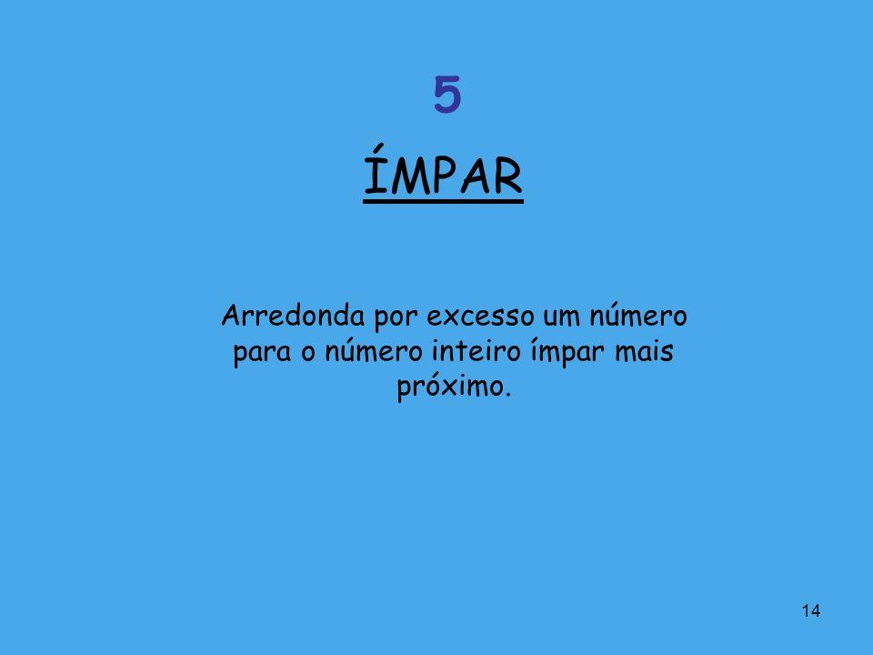 14 Arredonda por excesso um número para o número inteiro ímpar mais próximo. ÍMPAR 5