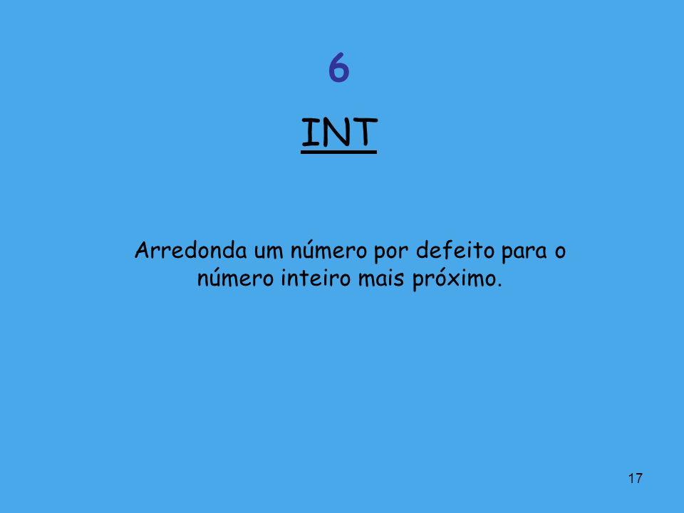 17 Arredonda um número por defeito para o número inteiro mais próximo. INT 6