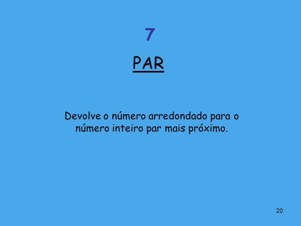 20 Devolve o número arredondado para o número inteiro par mais próximo. PAR 7