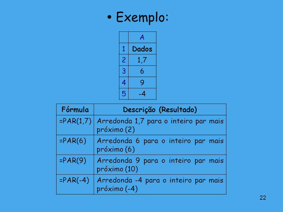 22 Exemplo: A 1Dados 21,7 36 49 5-4 FórmulaDescrição (Resultado) =PAR(1,7)Arredonda 1,7 para o inteiro par mais próximo (2) =PAR(6)Arredonda 6 para o