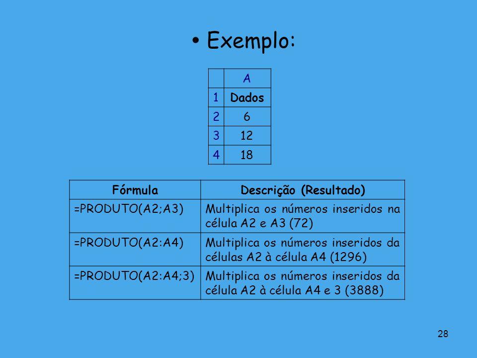 28 Exemplo: A 1Dados 26 312 418 FórmulaDescrição (Resultado) =PRODUTO(A2;A3)Multiplica os números inseridos na célula A2 e A3 (72) =PRODUTO(A2:A4)Mult