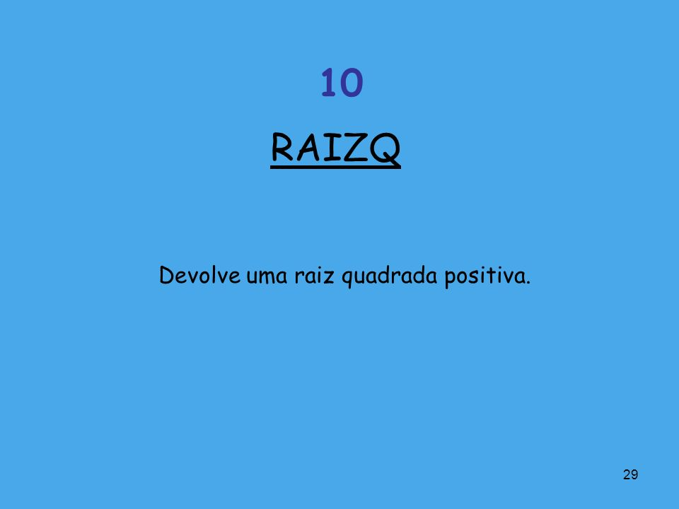 29 Devolve uma raiz quadrada positiva. RAIZQ 10