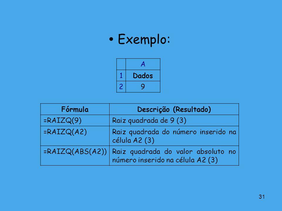 31 Exemplo: A 1Dados 29 FórmulaDescrição (Resultado) =RAIZQ(9)Raiz quadrada de 9 (3) =RAIZQ(A2)Raiz quadrada do número inserido na célula A2 (3) =RAIZ