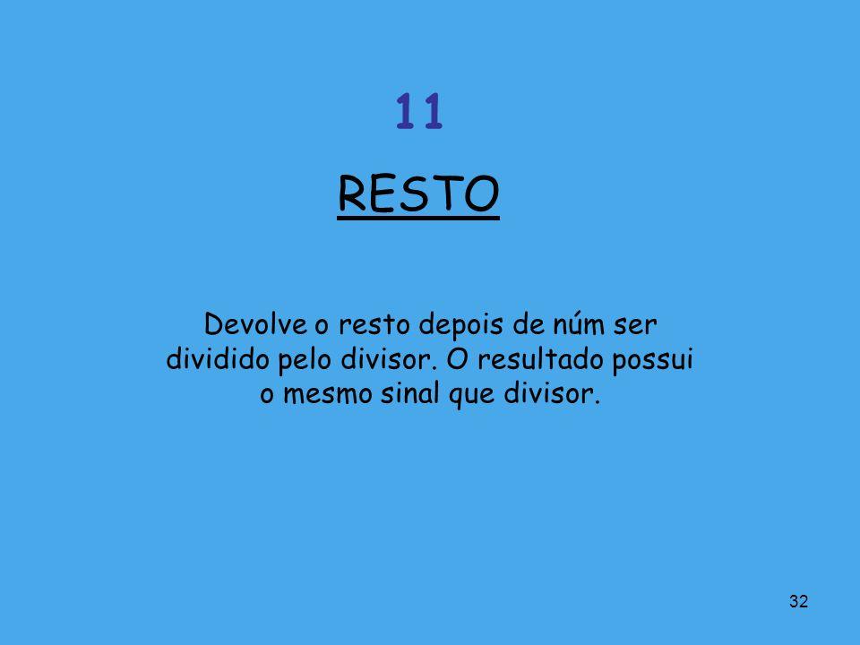 32 Devolve o resto depois de núm ser dividido pelo divisor. O resultado possui o mesmo sinal que divisor. RESTO 11