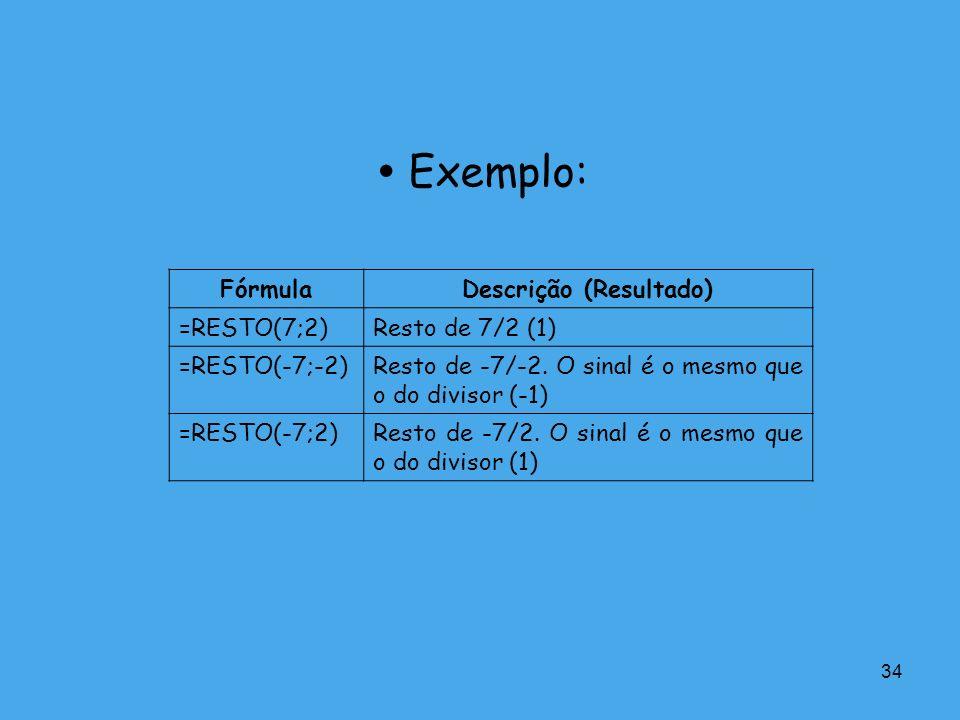 34 Exemplo: FórmulaDescrição (Resultado) =RESTO(7;2)Resto de 7/2 (1) =RESTO(-7;-2)Resto de -7/-2. O sinal é o mesmo que o do divisor (-1) =RESTO(-7;2)