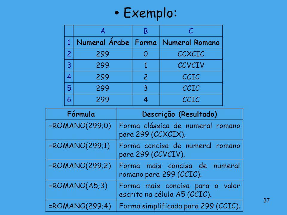37 Exemplo: ABC 1Numeral ÁrabeFormaNumeral Romano 22990CCXCIC 32991CCVCIV 42992CCIC 52993CCIC 62994CCIC FórmulaDescrição (Resultado) =ROMANO(299;0)For