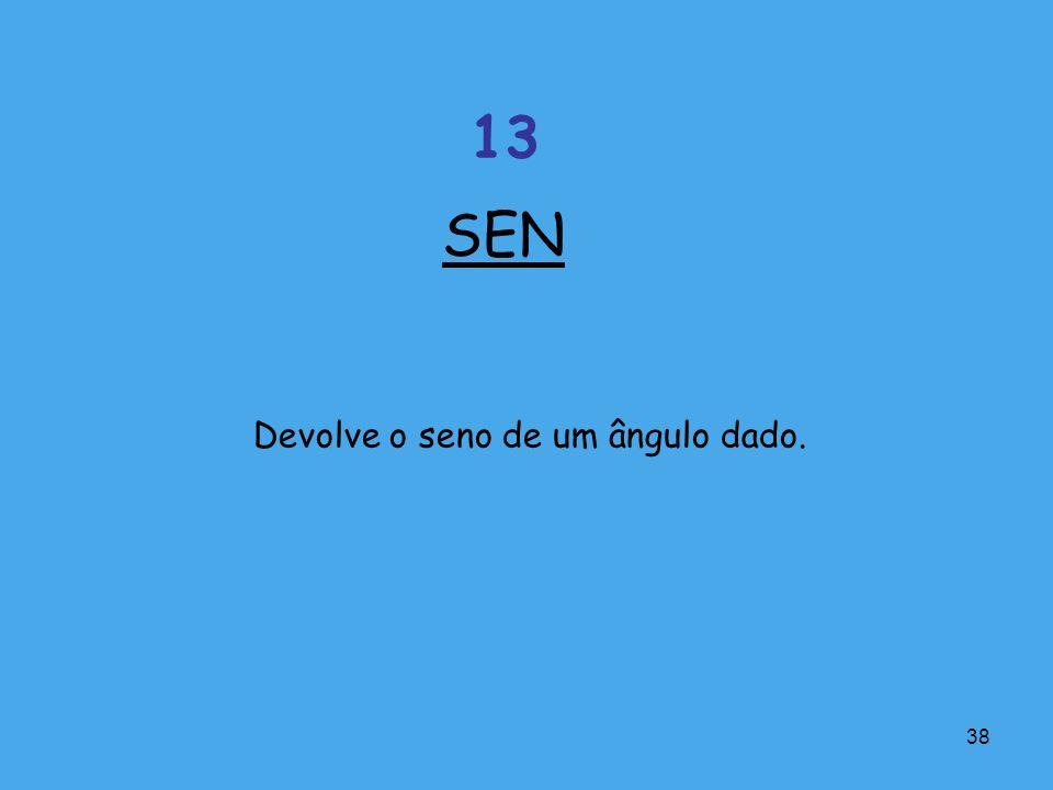 38 Devolve o seno de um ângulo dado. SEN 13