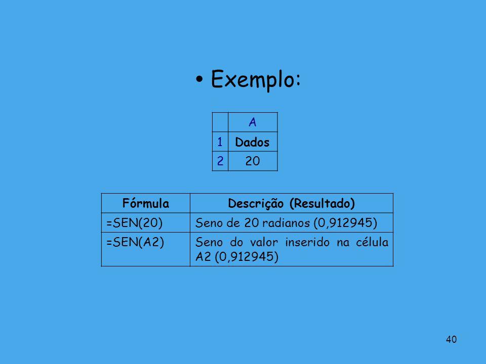 40 Exemplo: A 1Dados 220 FórmulaDescrição (Resultado) =SEN(20)Seno de 20 radianos (0,912945) =SEN(A2)Seno do valor inserido na célula A2 (0,912945)