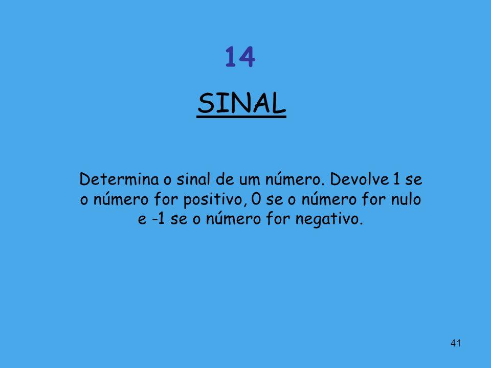 41 Determina o sinal de um número. Devolve 1 se o número for positivo, 0 se o número for nulo e -1 se o número for negativo. SINAL 14