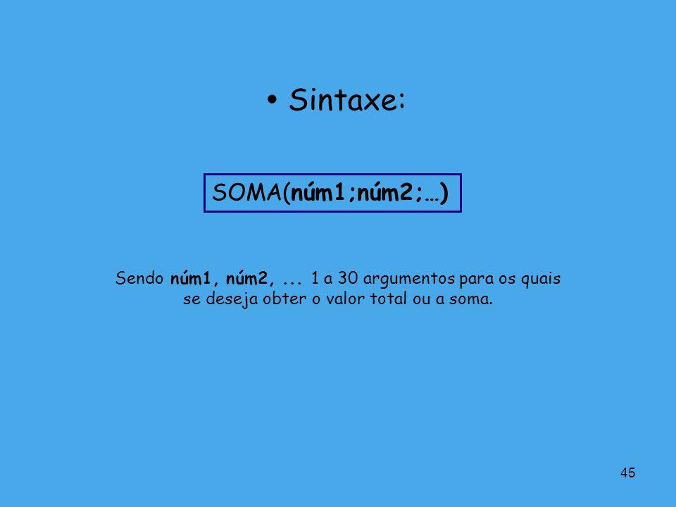 45 Sendo núm1, núm2,... 1 a 30 argumentos para os quais se deseja obter o valor total ou a soma. Sintaxe: SOMA(núm1;núm2;…)