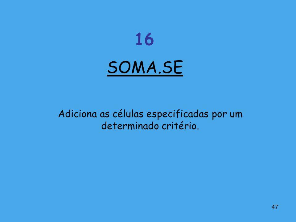 47 Adiciona as células especificadas por um determinado critério. SOMA.SE 16