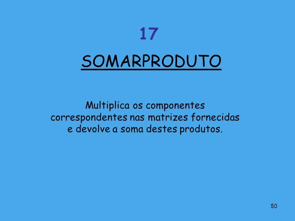 50 Multiplica os componentes correspondentes nas matrizes fornecidas e devolve a soma destes produtos. SOMARPRODUTO 17