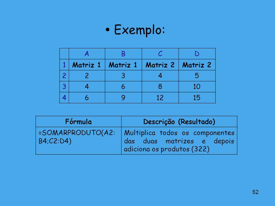 52 Exemplo: ABCD 1Matriz 1 Matriz 2 22345 346810 4691215 FórmulaDescrição (Resultado) =SOMARPRODUTO(A2: B4;C2:D4) Multiplica todos os componentes das