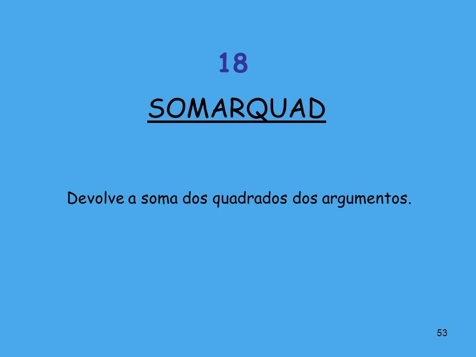 53 Devolve a soma dos quadrados dos argumentos. SOMARQUAD 18