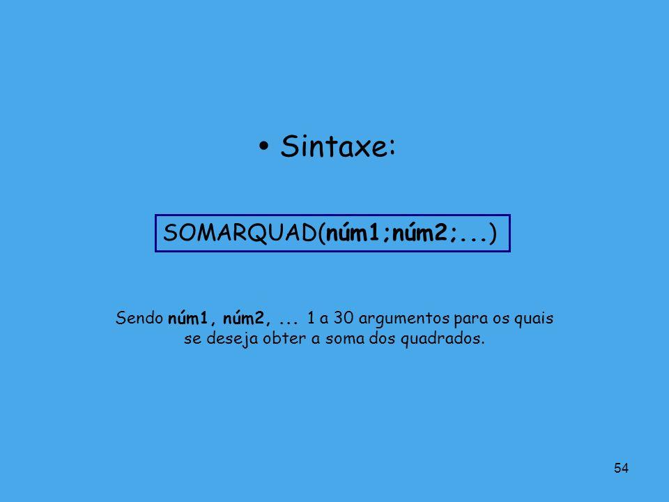 54 Sendo núm1, núm2,... 1 a 30 argumentos para os quais se deseja obter a soma dos quadrados. Sintaxe: SOMARQUAD(núm1;núm2;...)