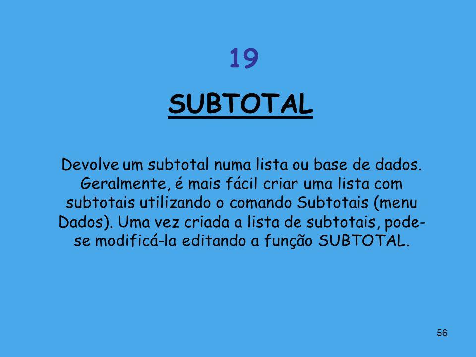 56 Devolve um subtotal numa lista ou base de dados. Geralmente, é mais fácil criar uma lista com subtotais utilizando o comando Subtotais (menu Dados)