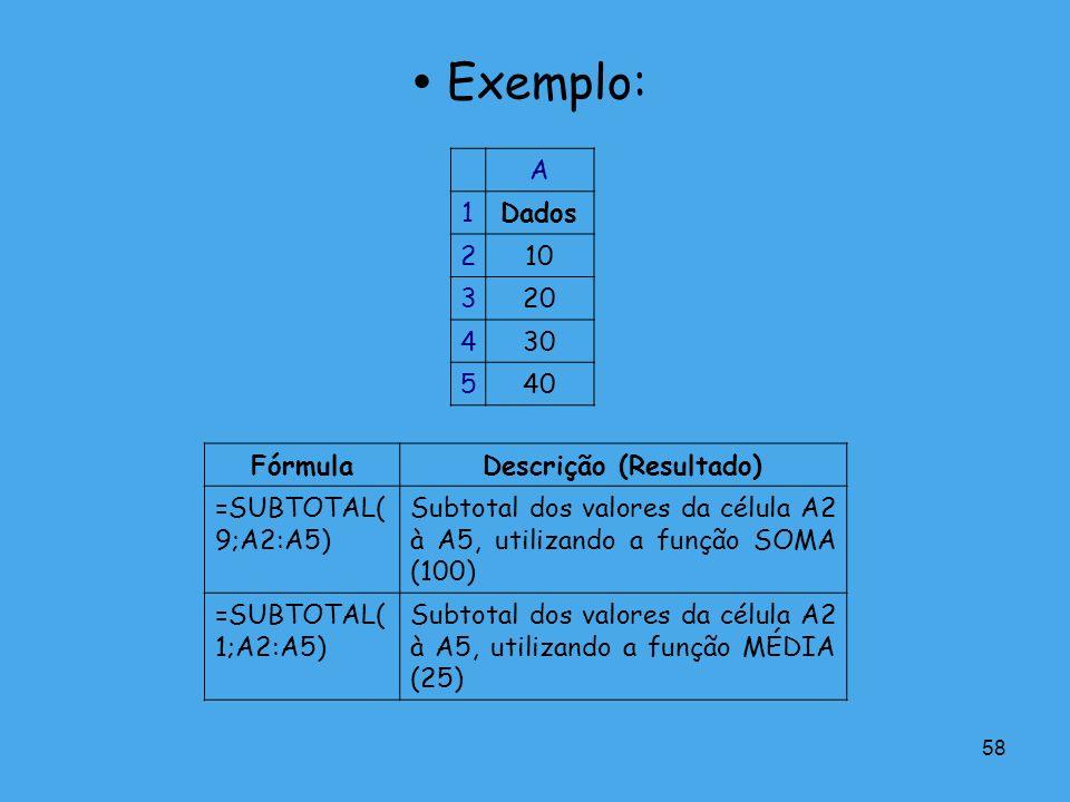 58 Exemplo: A 1Dados 210 320 430 540 FórmulaDescrição (Resultado) =SUBTOTAL( 9;A2:A5) Subtotal dos valores da célula A2 à A5, utilizando a função SOMA