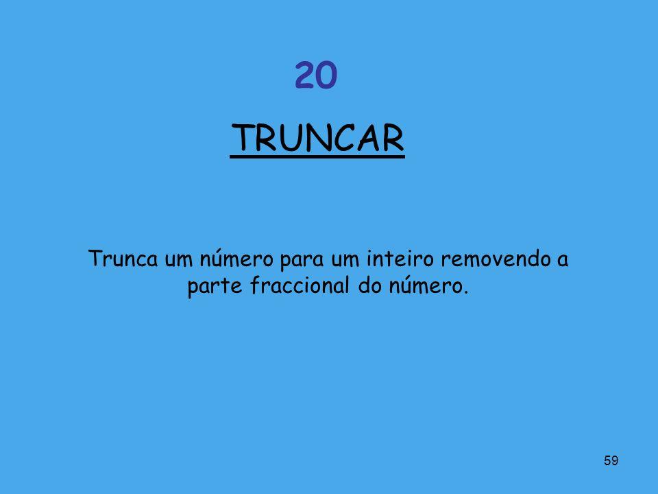 59 Trunca um número para um inteiro removendo a parte fraccional do número. TRUNCAR 20