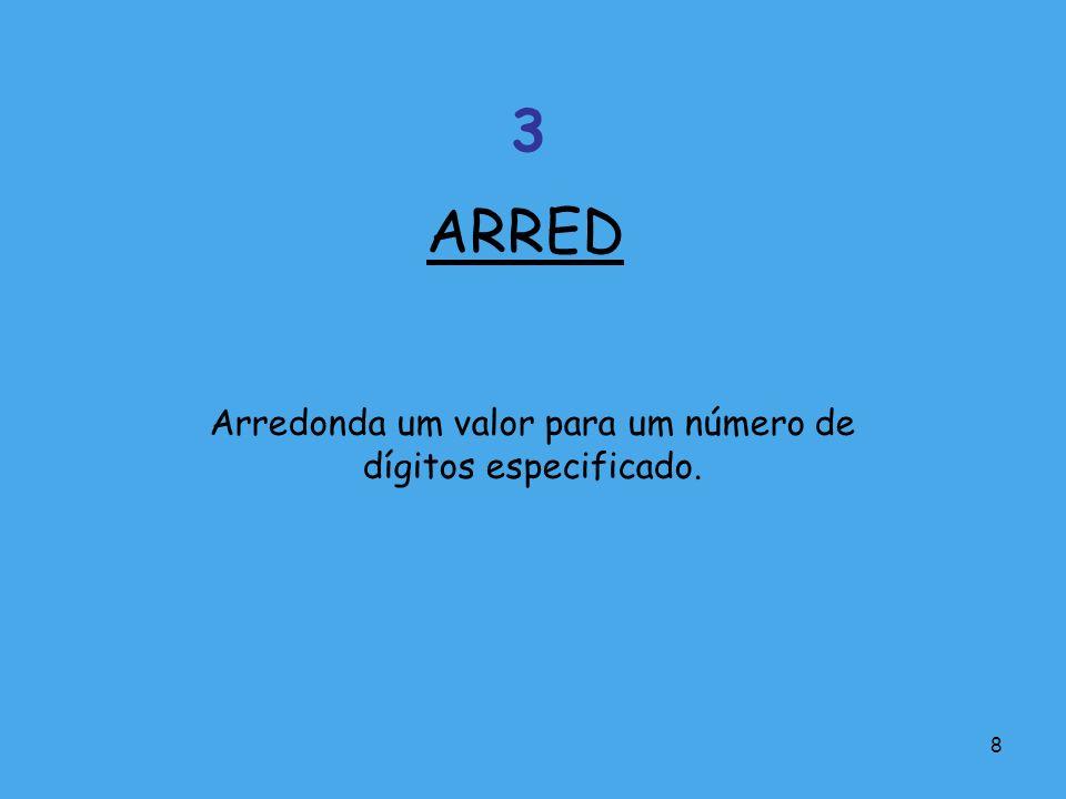 8 Arredonda um valor para um número de dígitos especificado. ARRED 3