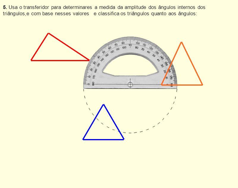 5. Usa o transferidor para determinares a medida da amplitude dos ângulos internos dos triângulos,e com base nesses valores e classifica os triângulos