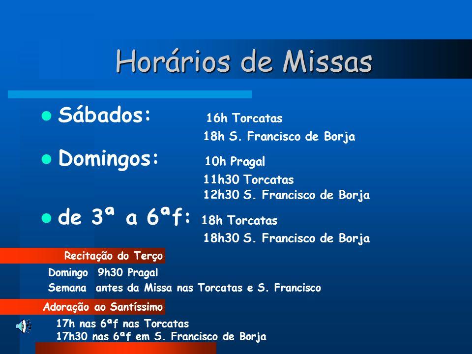 Horários de Missas Sábados: 16h Torcatas 18h S. Francisco de Borja Domingos: 10h Pragal 11h30 Torcatas 12h30 S. Francisco de Borja de 3ª a 6ªf: 18h To