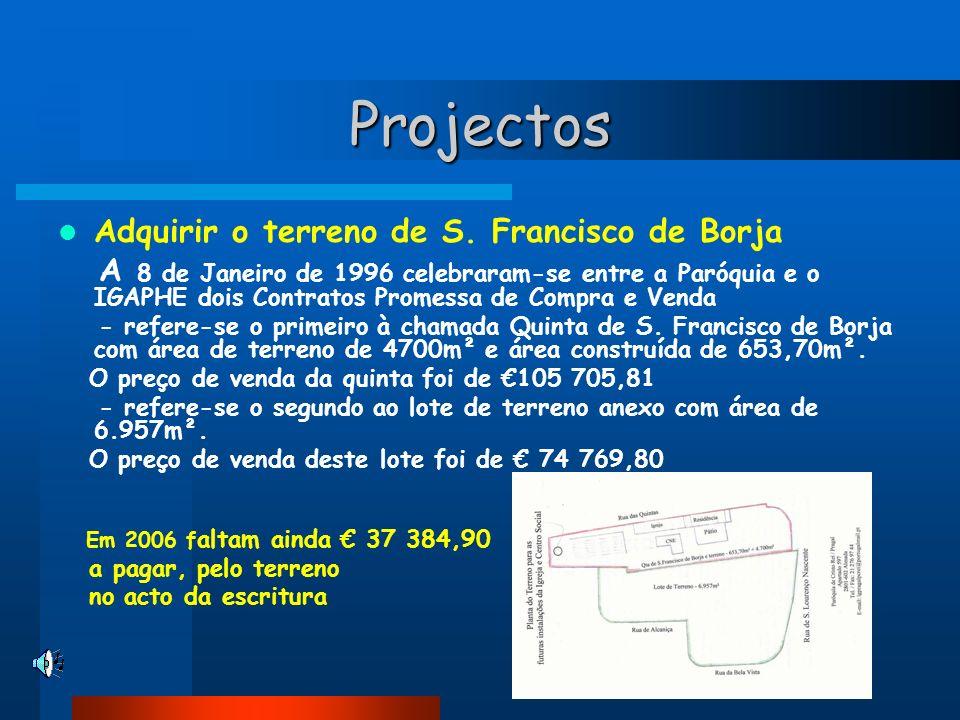 Projectos Adquirir o terreno de S. Francisco de Borja A 8 de Janeiro de 1996 celebraram-se entre a Paróquia e o IGAPHE dois Contratos Promessa de Comp