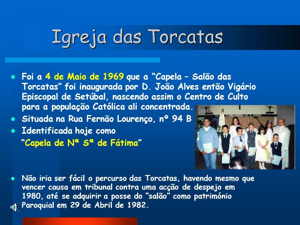Igreja das Torcatas Foi a 4 de Maio de 1969 que a Capela – Salão das Torcatas foi inaugurada por D. João Alves então Vigário Episcopal de Setúbal, nas