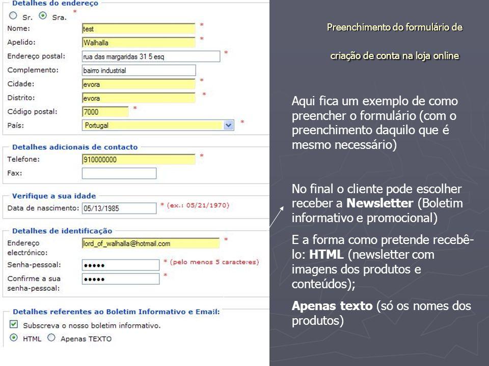 Preenchimento do formulário de criação de conta na loja online Aqui fica um exemplo de como preencher o formulário (com o preenchimento daquilo que é mesmo necessário) No final o cliente pode escolher receber a Newsletter (Boletim informativo e promocional) E a forma como pretende recebê- lo: HTML (newsletter com imagens dos produtos e conteúdos); Apenas texto (só os nomes dos produtos)