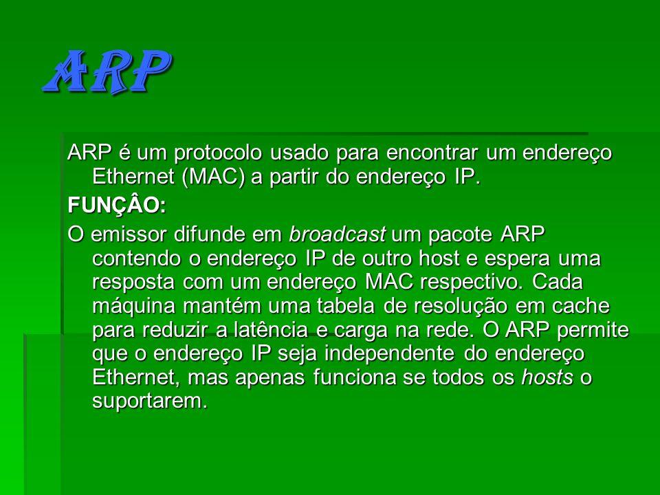 ARP ARP é um protocolo usado para encontrar um endereço Ethernet (MAC) a partir do endereço IP. FUNÇÂO: O emissor difunde em broadcast um pacote ARP c
