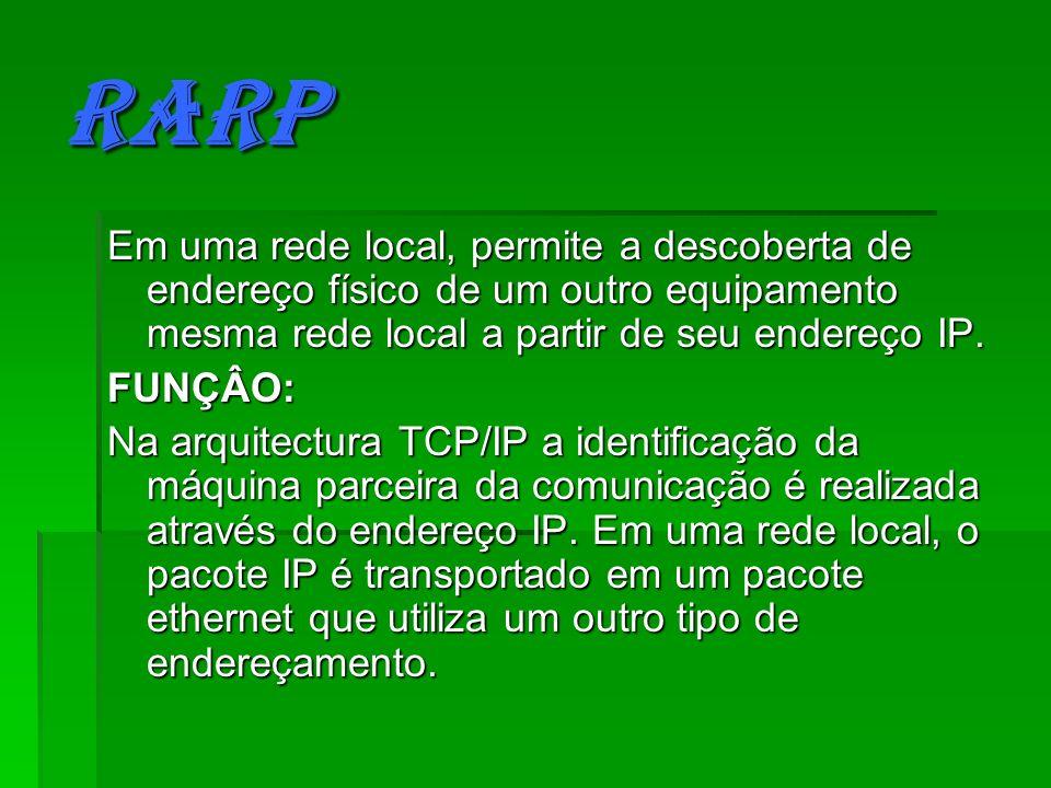 RARP Em uma rede local, permite a descoberta de endereço físico de um outro equipamento mesma rede local a partir de seu endereço IP. FUNÇÂO: Na arqui