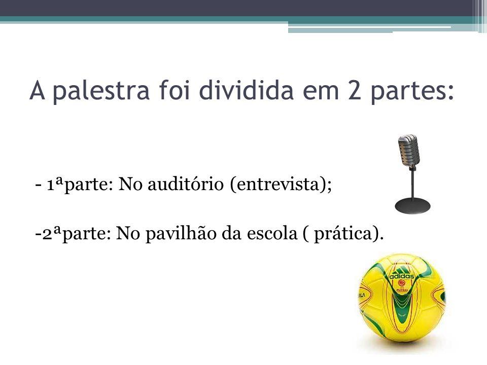 A palestra foi dividida em 2 partes: - 1ªparte: No auditório (entrevista); -2ªparte: No pavilhão da escola ( prática).