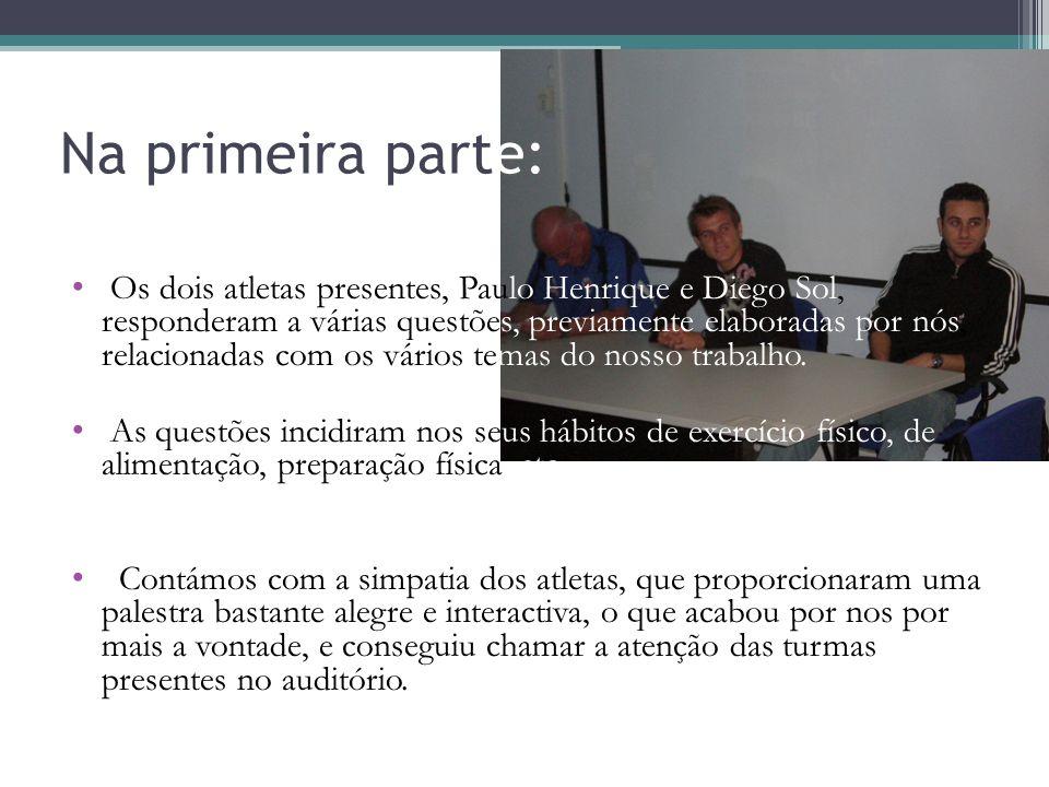 Na primeira parte: Os dois atletas presentes, Paulo Henrique e Diego Sol, responderam a várias questões, previamente elaboradas por nós, relacionadas com os vários temas do nosso trabalho.