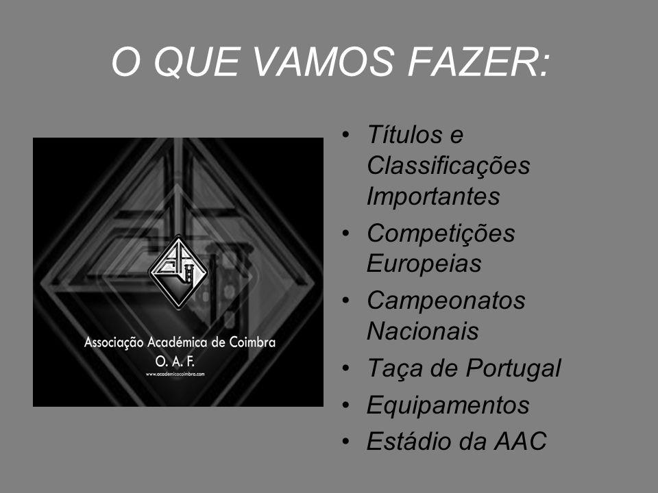 O QUE VAMOS FAZER: Títulos e Classificações Importantes Competições Europeias Campeonatos Nacionais Taça de Portugal Equipamentos Estádio da AAC