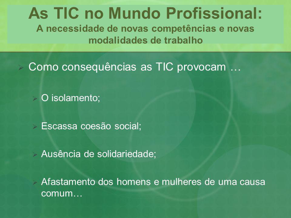 As TIC no Mundo Profissional: A necessidade de novas competências e novas modalidades de trabalho Como consequências as TIC provocam … O isolamento; E