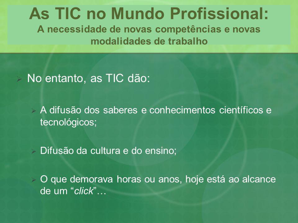 As TIC no Mundo Profissional: A necessidade de novas competências e novas modalidades de trabalho No entanto, as TIC dão: A difusão dos saberes e conh