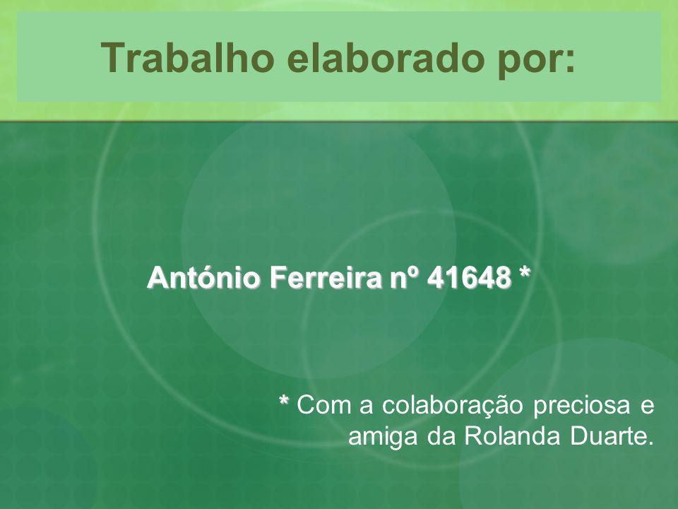 Trabalho elaborado por: António Ferreira nº 41648 * * * Com a colaboração preciosa e amiga da Rolanda Duarte.